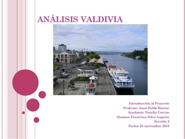 ANÁLISIS VALDIVIA Introducción al Proyecto Profesor: Juan Pablo Bascur Ayudante: Natalia Cuevas Alumno: Francisca Silva An...