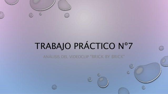 """TRABAJO PRÁCTICO Nº7 ANÁLISIS DEL VIDEOCLIP """"BRICK BY BRICK"""""""