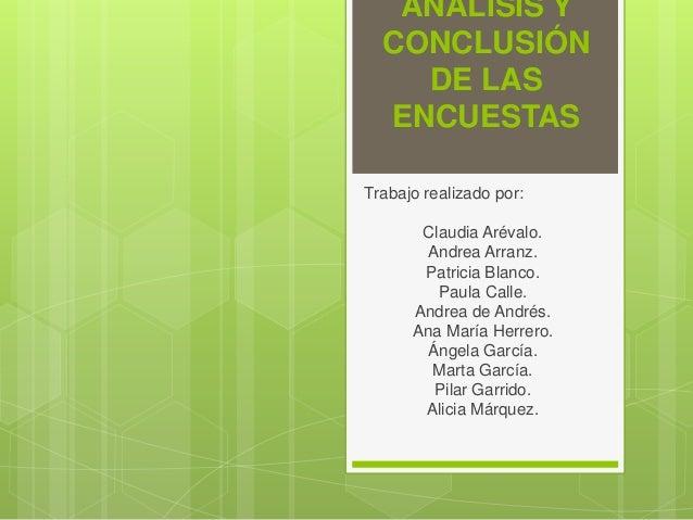 ANÁLISIS Y CONCLUSIÓN DE LAS ENCUESTAS Trabajo realizado por: Claudia Arévalo. Andrea Arranz. Patricia Blanco. Paula Calle...