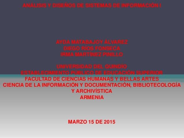 ANÁLISIS Y DISEÑOS DE SISTEMAS DE INFORMACIÓN I AYDA MATABAJOY ÁLVAREZ DIEGO RÍOS FONSECA IRMA MARTÍNEZ PINILLO UNIVERSIDA...