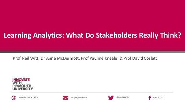 @PlymUniASTI /PlymUniASTIasti@plymouth.ac.ukwww.plymouth.ac.uk/asti Learning Analytics: What Do Stakeholders Really Think?...