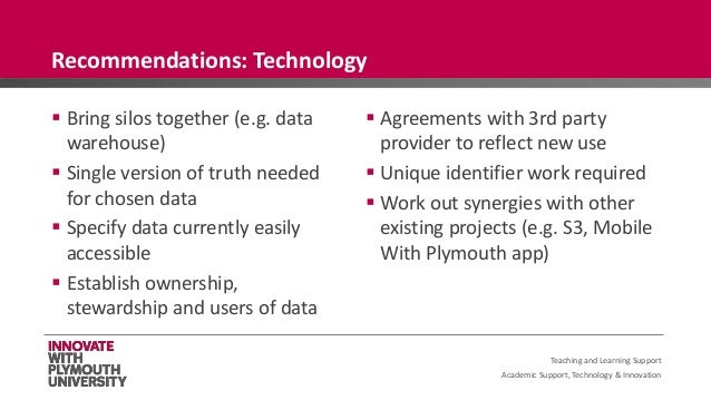 Academic Support, Technology & Innovation  Bring silos together (e.g. data warehouse)  Single version of truth needed fo...