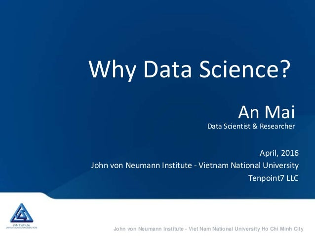 John von Neumann Institute - Viet Nam National University Ho Chi Minh City Why Data Science? April, 2016 John von Neumann ...