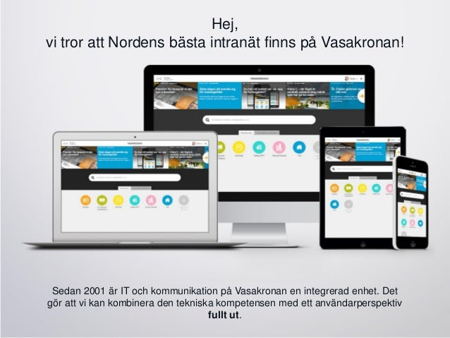 Hej, vi tror att Nordens bästa intranät finns på Vasakronan! Sedan 2001 är IT och kommunikation på Vasakronan en integrera...