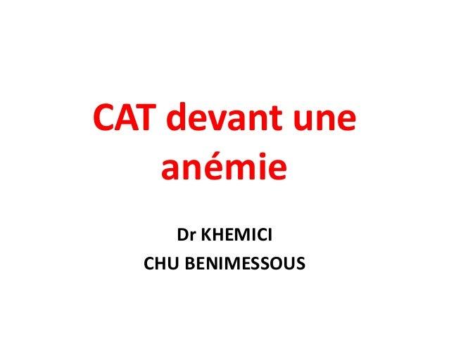 CAT devant une    anémie     Dr KHEMICI  CHU BENIMESSOUS