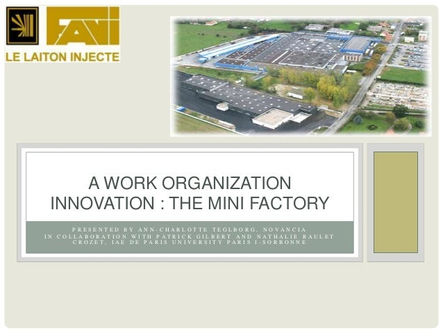 A WORK ORGANIZATION INNOVATION : THE MINI FACTORY      PRESENTED BY ANN-CHARLOTTE TEGLBORG, NOVANCIAIN COLLABORATION WITH ...