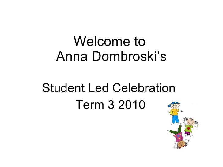 Welcome to  Anna Dombroski's Student Led Celebration  Term 3 2010