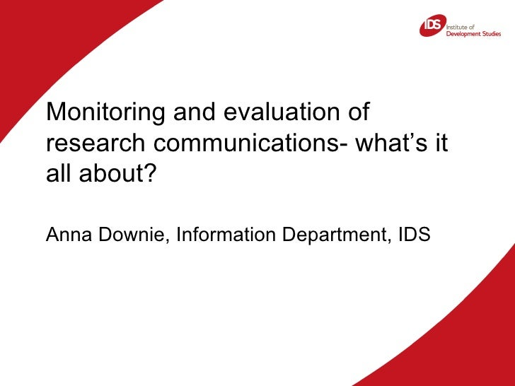 <ul><li>Monitoring and evaluation of research communications- what's it all about? </li></ul><ul><li>Anna Downie, Informat...