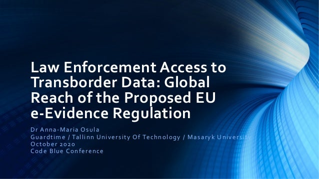 Law Enforcement Access to Transborder Data: Global Reach of the Proposed EU e-Evidence Regulation Dr Anna-Maria Osula Guar...