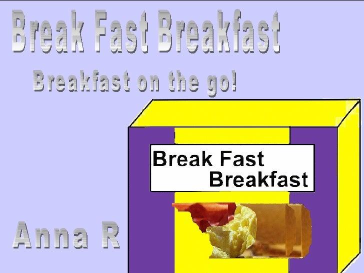 Break Fast Breakfast Breakfast on the go! Anna R