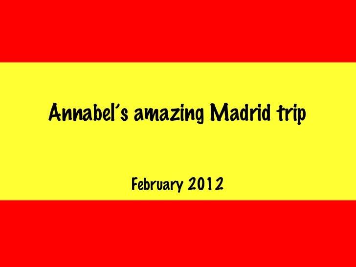 Annabel's amazing Madrid trip <ul><li>February 2012 </li></ul>