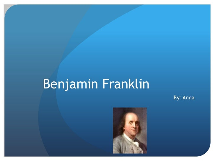 Benjamin Franklin   <br />By: Anna<br />