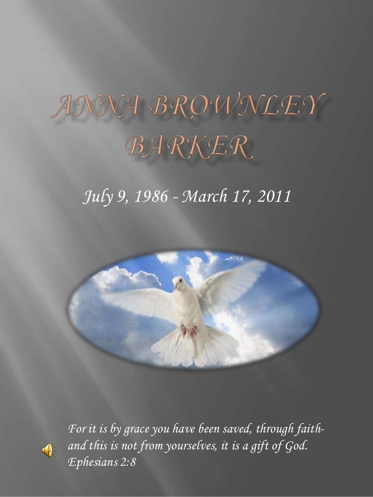 Anna Brownley Barker<br />July 9, 1986 - March 17, 2011<br />For it is by grace you have been saved, through faith-and thi...