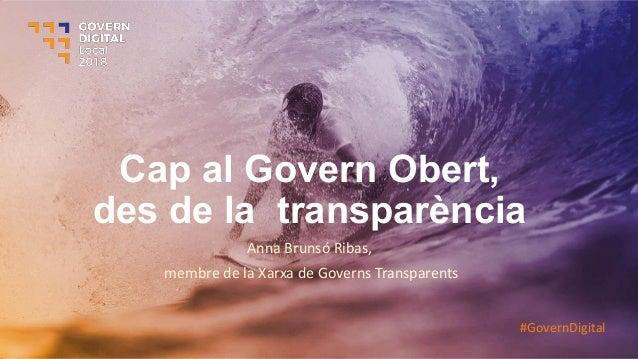 Cap al Govern Obert, des de la transparència Anna Brunsó Ribas, membre de la Xarxa de Governs Transparents #GovernDigital