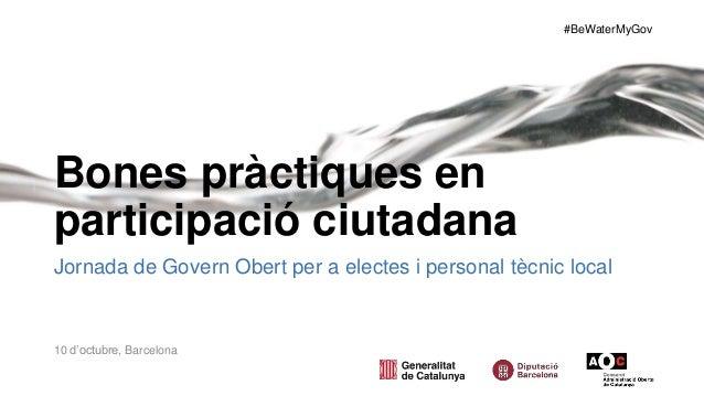 #BeWaterMyGov Bones pràctiques en participació ciutadana Jornada de Govern Obert per a electes i personal tècnic local 10 ...