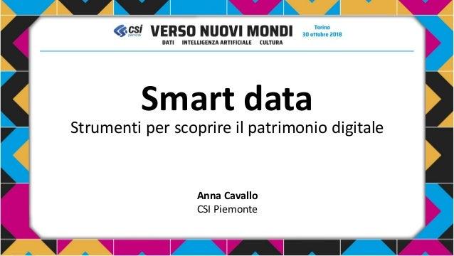 Smart data Strumenti per scoprire il patrimonio digitale Anna Cavallo CSI Piemonte