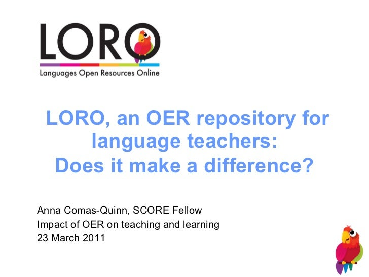 LORO, an OER repository for language teachers:  Does it make a difference?   Anna Comas-Quinn, SCORE Fellow Impact of OER ...