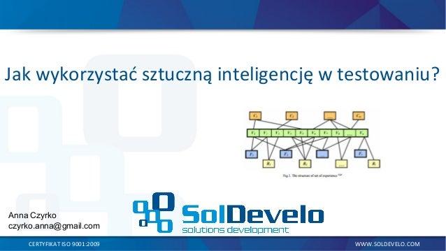 Jak wykorzystać sztuczną inteligencję w testowaniu? CERTYFIKAT ISO 9001:2009 WWW.SOLDEVELO.COM Anna Czyrko czyrko.anna@gma...