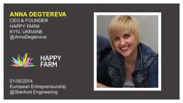 ANNA DEGTEREVA CEO & FOUNDER HAPPY FARM KYIV, UKRAINE @AnnaDegtereva 01/05/2014 European Entrepreneurship @Stanford Engine...