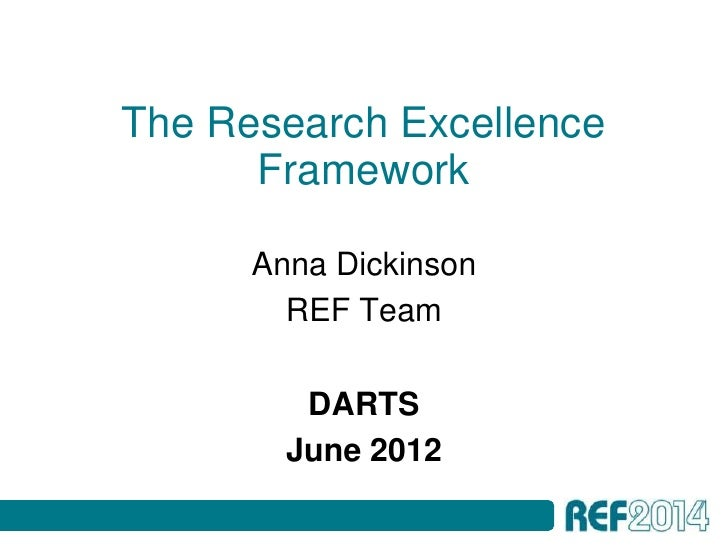 The Research Excellence      Framework      Anna Dickinson        REF Team         DARTS        June 2012