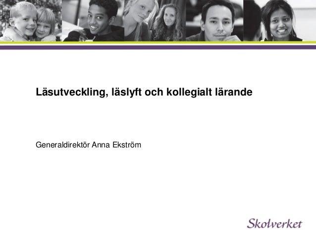 Läsutveckling, läslyft och kollegialt lärande Generaldirektör Anna Ekström