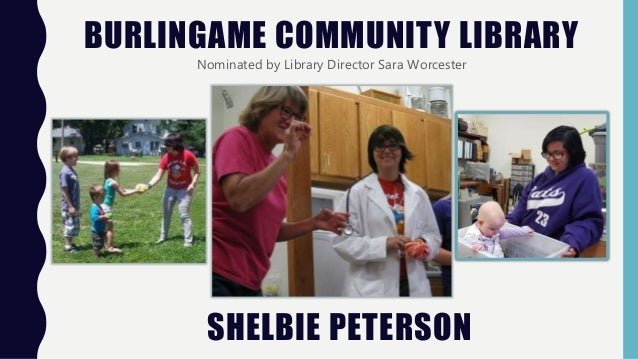 BURLINGAME COMMUNITY LIBRARY Nominated by Library Director Sara Worcester SHELBIE PETERSON