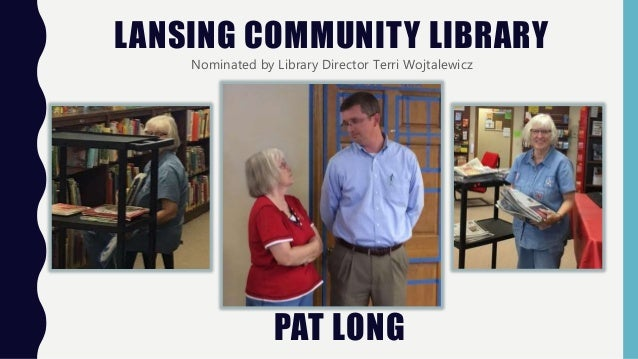 LANSING COMMUNITY LIBRARY Nominated by Library Director Terri Wojtalewicz PAT LONG