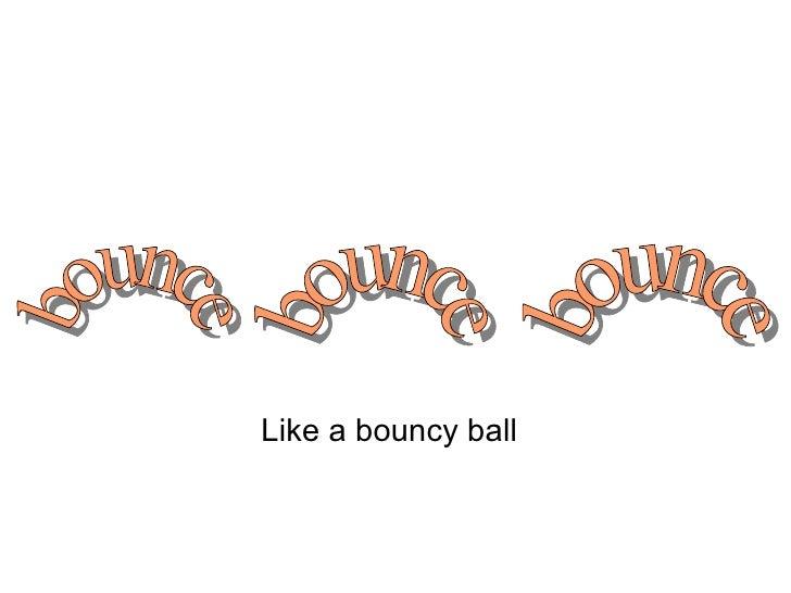 Like a bouncy ball bounce bounce bounce