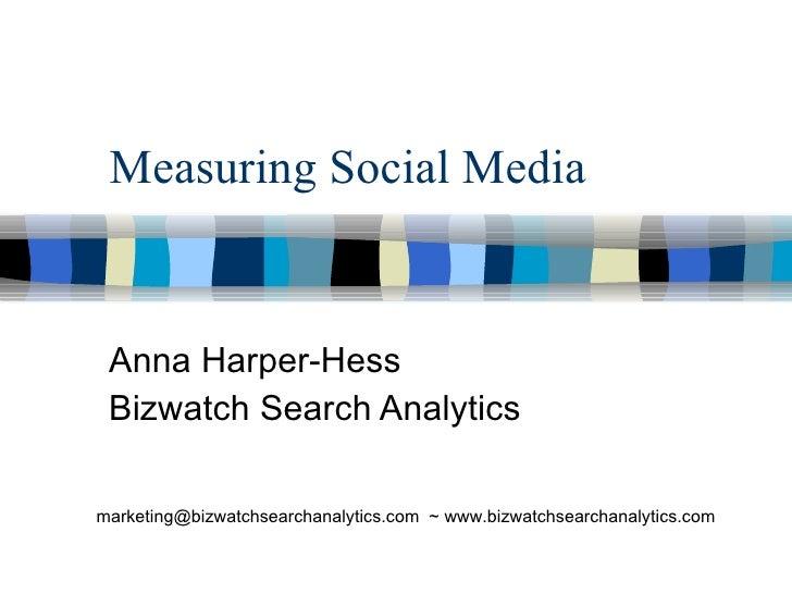 Measuring Social Media Anna Harper-Hess Bizwatch Search Analytics marketing@bizwatchsearchanalytics.com  ~ www.bizwatchsea...