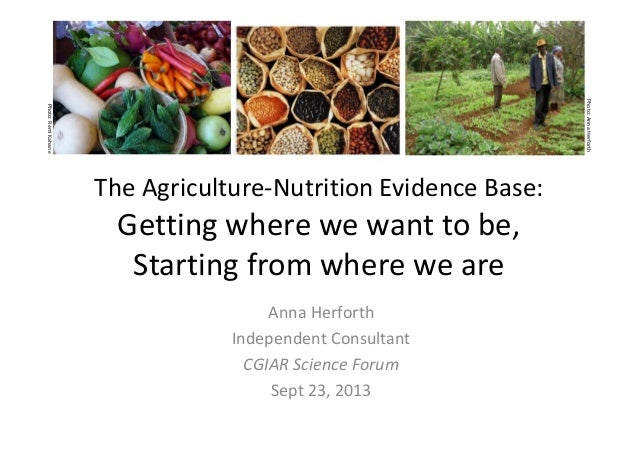 The Agriculture-Nutrition Evidence Base: Getting where we want to be, Starting from where we are Anna Herforth Independent...