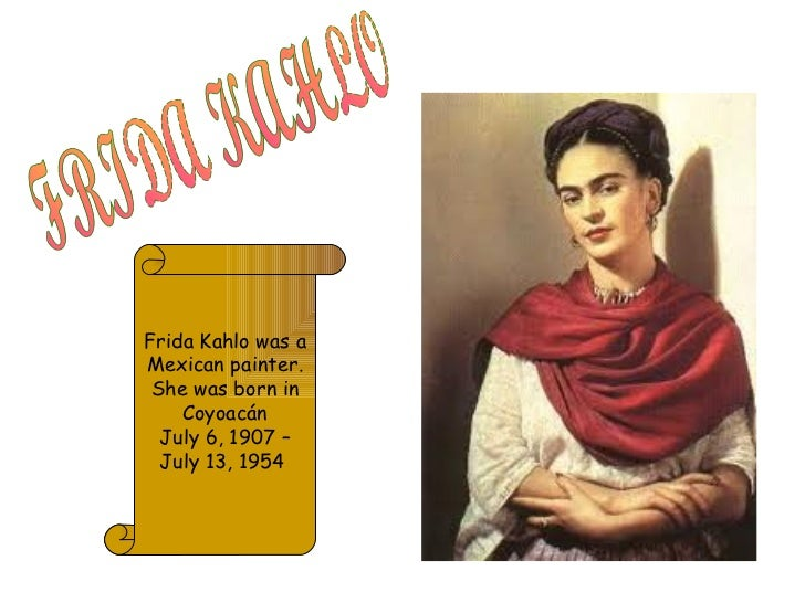 FRIDA KAHLO Frida Kahlo was a Mexican painter. She was born in Coyoacán July 6, 1907 – July 13, 1954