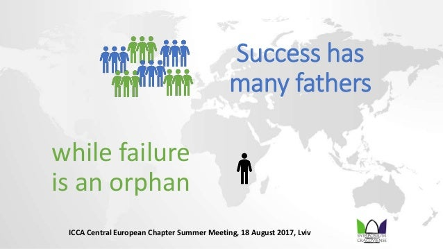 Success has many fathers while failure is an orphan ICCA Central European Chapter Summer Meeting, 18 August 2017, Lviv
