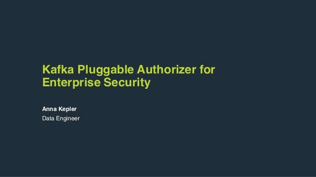 Kafka Pluggable Authorizer for Enterprise Security Anna Kepler Data Engineer