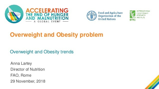 Overweight and Obesity problem Overweight and Obesity trends Anna Lartey Director of Nutrition FAO, Rome 29 November, 2018