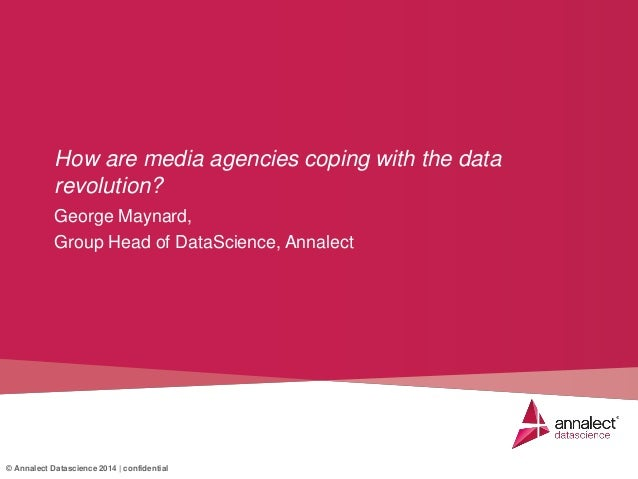 © Annalect Datascience 2014 | confidential George Maynard, Group Head of DataScience, Annalect How are media agencies copi...