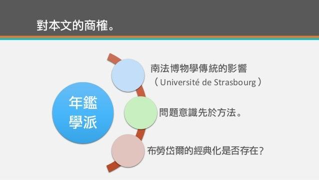 對本文的商榷。 年鑑 學派 南法博物學傳統的影響 (Université de Strasbourg) 問題意識先於方法。 布勞岱爾的經典化是否存在?