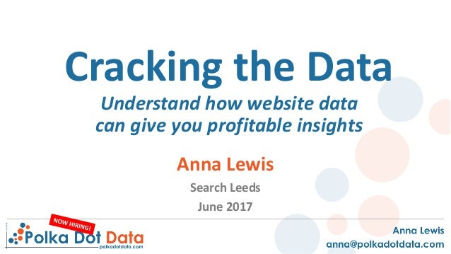 Cracking	the	Data	 Understand	how	website	data	 can	give	you	profitable	insights Anna	Lewis Search	Leeds	 June	2017