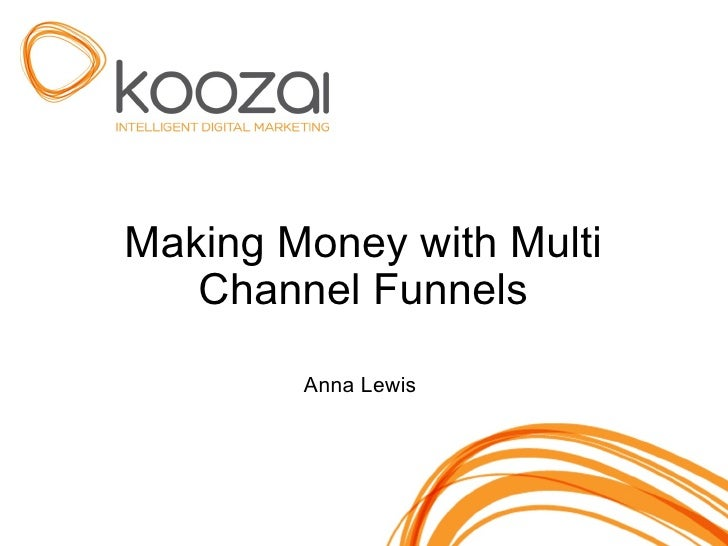 Making Money with Multi Channel Funnels Anna Lewis