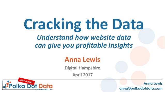 Cracking the Data Understand how website data can give you profitable insights Anna Lewis Digital Hampshire April 2017