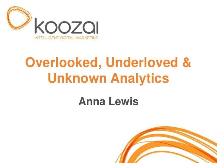 Overlooked, Underloved &   Unknown Analytics       Anna Lewis