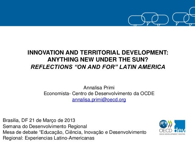 "INNOVATION AND TERRITORIAL DEVELOPMENT: ANYTHING NEW UNDER THE SUN? REFLECTIONS ""ON AND FOR"" LATIN AMERICA  Annalisa Primi..."