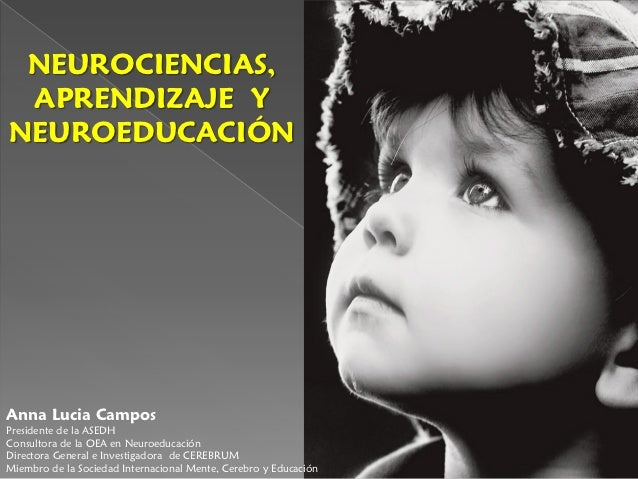 NEUROCIENCIAS, APRENDIZAJE YNEUROEDUCACIÓNAnna Lucia CamposPresidente de la ASEDHConsultora de la OEA en NeuroeducaciónDir...