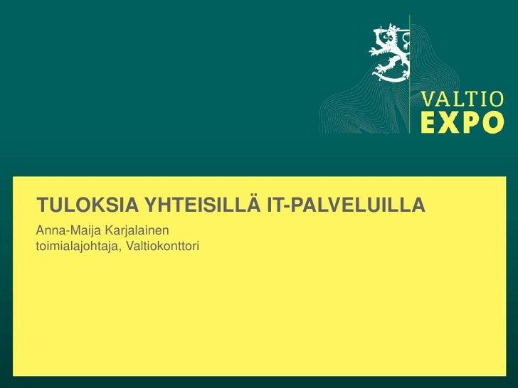 TULOKSIA YHTEISILLÄ IT-PALVELUILLAAnna-Maija Karjalainentoimialajohtaja, Valtiokonttori
