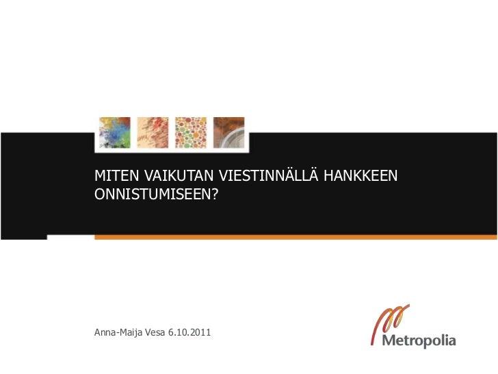 MITEN VAIKUTAN VIESTINNÄLLÄ HANKKEEN          ONNISTUMISEEN?          Anna-Maija Vesa 6.10.20118/11/11                    ...