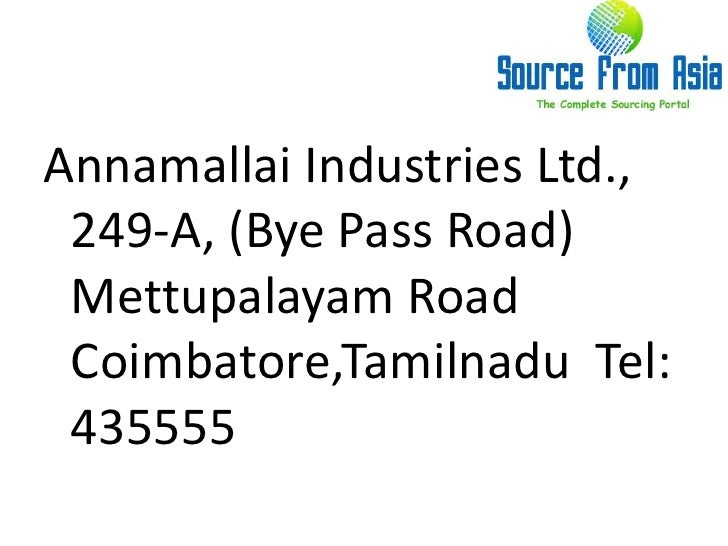 Annamallai Industries Ltd.,  249-A, (Bye Pass Road) Mettupalayam Road  Coimbatore,Tamilnadu  Tel: 435555 <br />