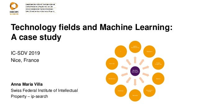 Technology fields and Machine Learning: A case study IC-SDV 2019 Nice, France Anna Maria Villa Swiss Federal Institute of ...