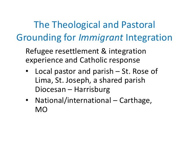 The Theological and Pastoral Grounding for Immigrant Integration Refugee resettlement & integration experience and Catholi...