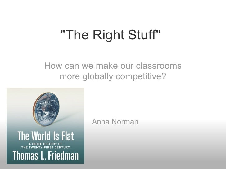 """The Right Stuff""  How can we make our classrooms    more globally competitive?              Anna Norman"