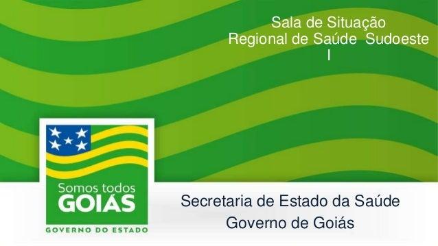 Sala de Situação Regional de Saúde Sudoeste I Secretaria de Estado da Saúde Governo de Goiás