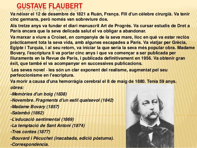GUSTAVE FLAUBERT Va néixer el 12 de desembre de 1821 a Ruán, França. Fill d'un cèlebre cirurgià. Va tenir cinc germans, pe...